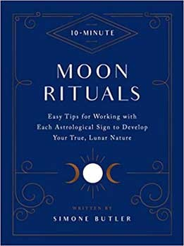 10-Minute Moon Rituals: Easy Tips for Working with Each Astrological Sign to Develop Your True, Lunar Nature by Simone Butler